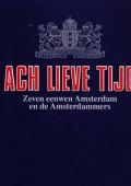 Ach Lieve Tijd, Zeven eeuwen Amsterdam de Amsterdammers en hun rijke verleden